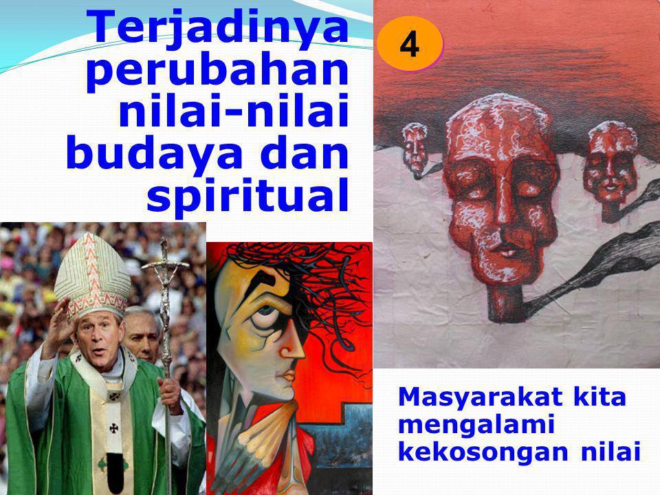 Terjadinya perubahan nilai-nilai budaya dan spiritual Masyarakat kita mengalami kekosongan nilai 4 4