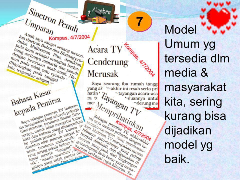 Model Umum yg tersedia dlm media & masyarakat kita, sering kurang bisa dijadikan model yg baik. 7 7