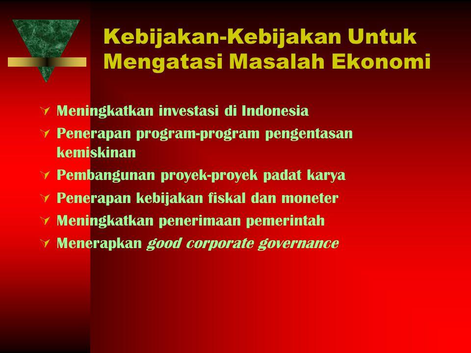 Kebijakan-Kebijakan Untuk Mengatasi Masalah Ekonomi  Meningkatkan investasi di Indonesia  Penerapan program-program pengentasan kemiskinan  Pembang