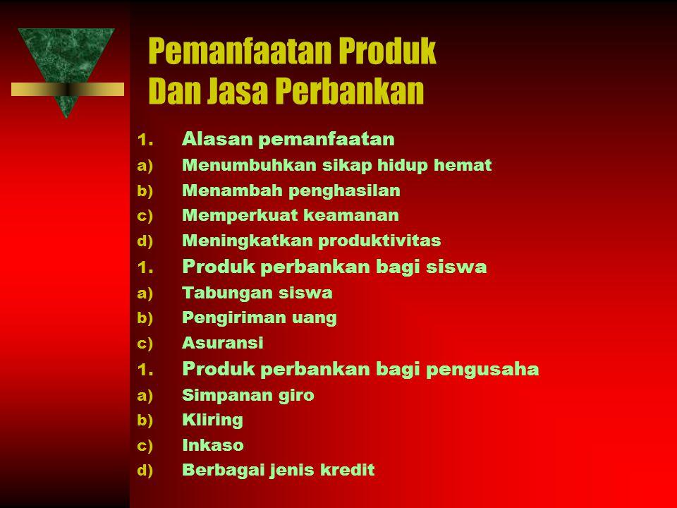 Pemanfaatan Produk Dan Jasa Perbankan 1. Alasan pemanfaatan a) Menumbuhkan sikap hidup hemat b) Menambah penghasilan c) Memperkuat keamanan d) Meningk