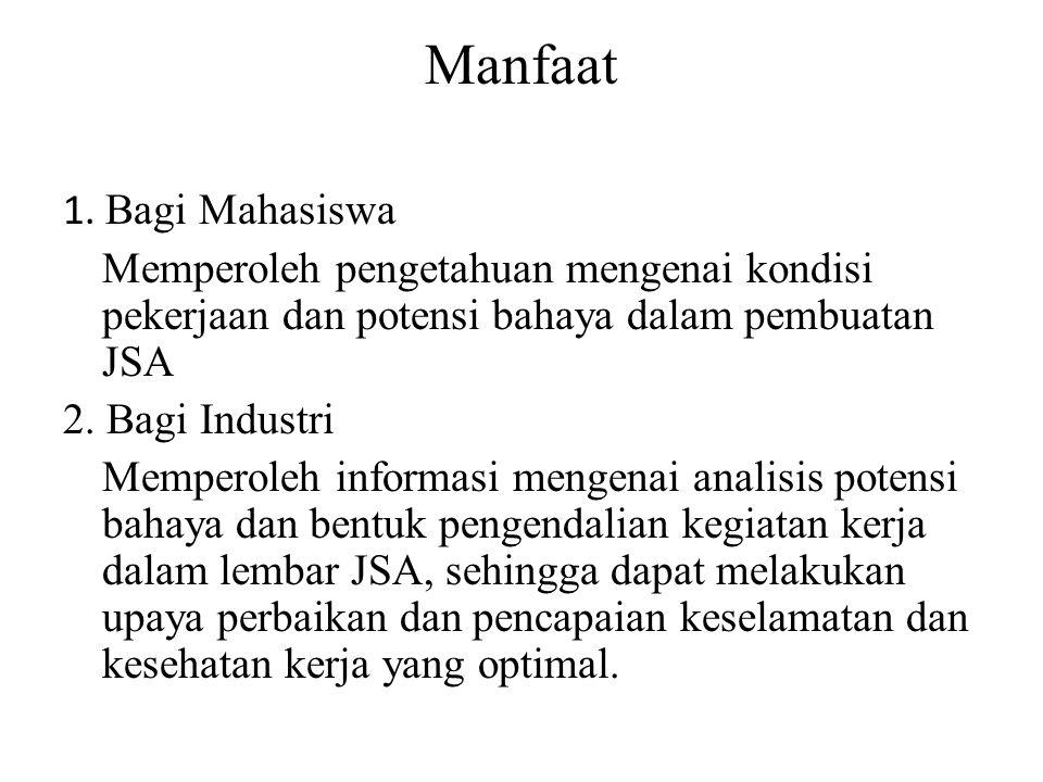 Manfaat 1. Bagi Mahasiswa Memperoleh pengetahuan mengenai kondisi pekerjaan dan potensi bahaya dalam pembuatan JSA 2. Bagi Industri Memperoleh informa