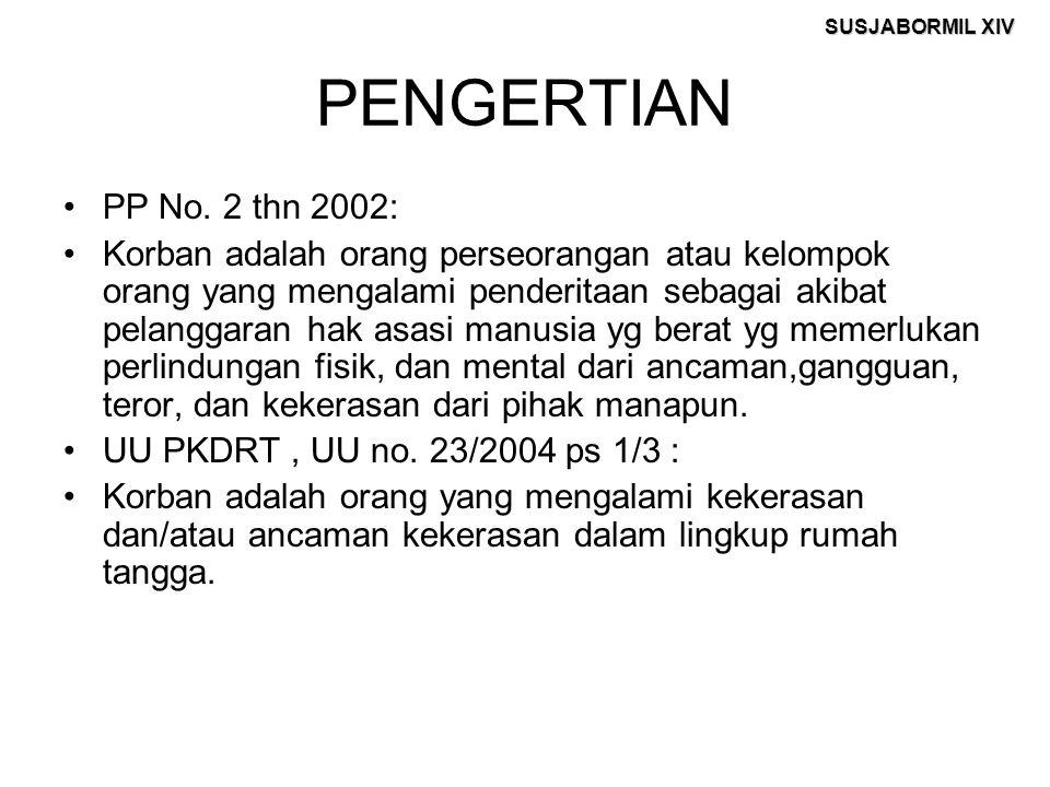 SUSJABORMIL XIV PENGERTIAN PP No. 2 thn 2002: Korban adalah orang perseorangan atau kelompok orang yang mengalami penderitaan sebagai akibat pelanggar