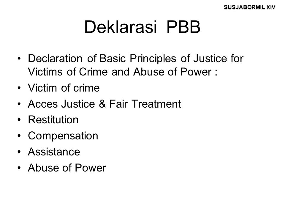 SUSJABORMIL XIV Deklarasi PBB Declaration of Basic Principles of Justice for Victims of Crime and Abuse of Power : Victim of crime Acces Justice & Fair Treatment Restitution Compensation Assistance Abuse of Power