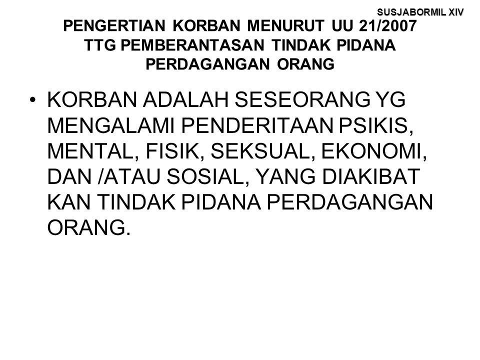 SUSJABORMIL XIV PENGERTIAN KORBAN MENURUT UU 21/2007 TTG PEMBERANTASAN TINDAK PIDANA PERDAGANGAN ORANG KORBAN ADALAH SESEORANG YG MENGALAMI PENDERITAAN PSIKIS, MENTAL, FISIK, SEKSUAL, EKONOMI, DAN /ATAU SOSIAL, YANG DIAKIBAT KAN TINDAK PIDANA PERDAGANGAN ORANG.
