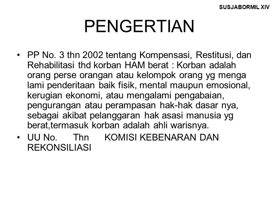 SUSJABORMIL XIV PENGERTIAN PP No. 3 thn 2002 tentang Kompensasi, Restitusi, dan Rehabilitasi thd korban HAM berat : Korban adalah orang perse orangan