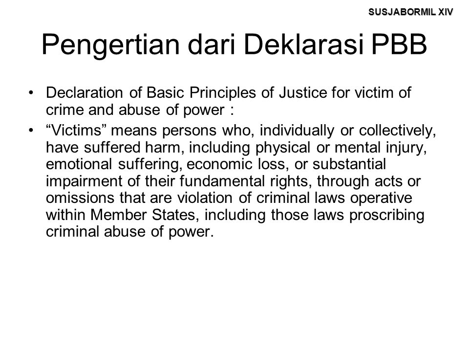 "SUSJABORMIL XIV Pengertian dari Deklarasi PBB Declaration of Basic Principles of Justice for victim of crime and abuse of power : ""Victims"" means pers"