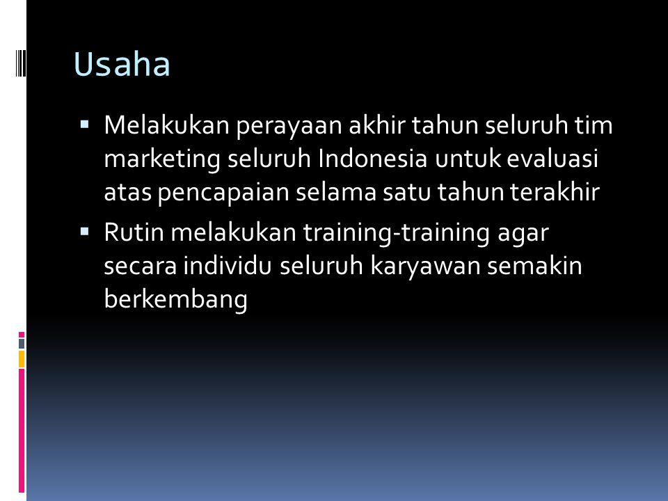 Usaha  Melakukan perayaan akhir tahun seluruh tim marketing seluruh Indonesia untuk evaluasi atas pencapaian selama satu tahun terakhir  Rutin melakukan training-training agar secara individu seluruh karyawan semakin berkembang