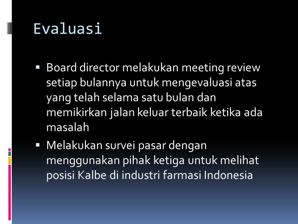 Evaluasi  Board director melakukan meeting review setiap bulannya untuk mengevaluasi atas yang telah selama satu bulan dan memikirkan jalan keluar terbaik ketika ada masalah  Melakukan survei pasar dengan menggunakan pihak ketiga untuk melihat posisi Kalbe di industri farmasi Indonesia