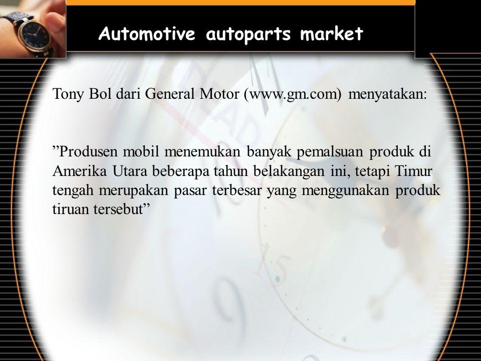 Tony Bol dari General Motor (www.gm.com) menyatakan: Produsen mobil menemukan banyak pemalsuan produk di Amerika Utara beberapa tahun belakangan ini, tetapi Timur tengah merupakan pasar terbesar yang menggunakan produk tiruan tersebut Automotive autoparts market