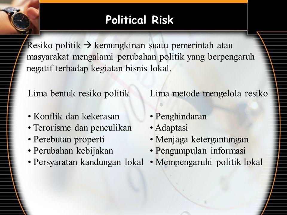 Political Risk Resiko politik  kemungkinan suatu pemerintah atau masyarakat mengalami perubahan politik yang berpengaruh negatif terhadap kegiatan bisnis lokal.