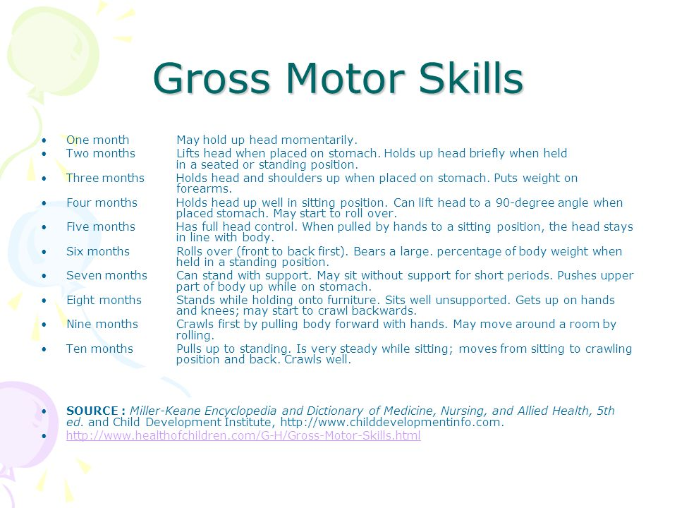 Gross Motor Skills One month May hold up head momentarily. Two months Lifts head when placed on stomach. Holds up head briefly when held in a seated o