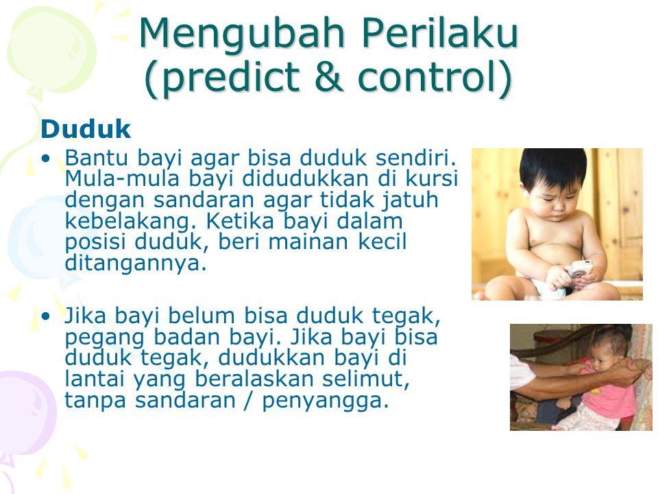 Mengubah Perilaku (predict & control) Duduk Bantu bayi agar bisa duduk sendiri. Mula-mula bayi didudukkan di kursi dengan sandaran agar tidak jatuh ke
