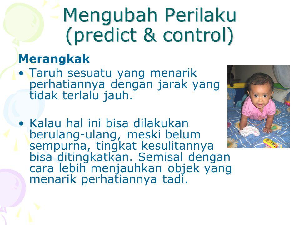 Mengubah Perilaku (predict & control) Merangkak Taruh sesuatu yang menarik perhatiannya dengan jarak yang tidak terlalu jauh. Kalau hal ini bisa dilak