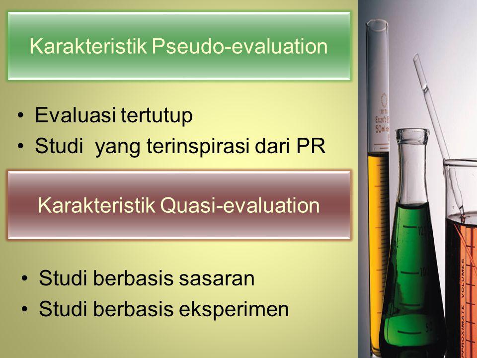 Karakteristik Pseudo-evaluation Evaluasi tertutup Studi yang terinspirasi dari PR Karakteristik Quasi-evaluation Studi berbasis sasaran Studi berbasis eksperimen