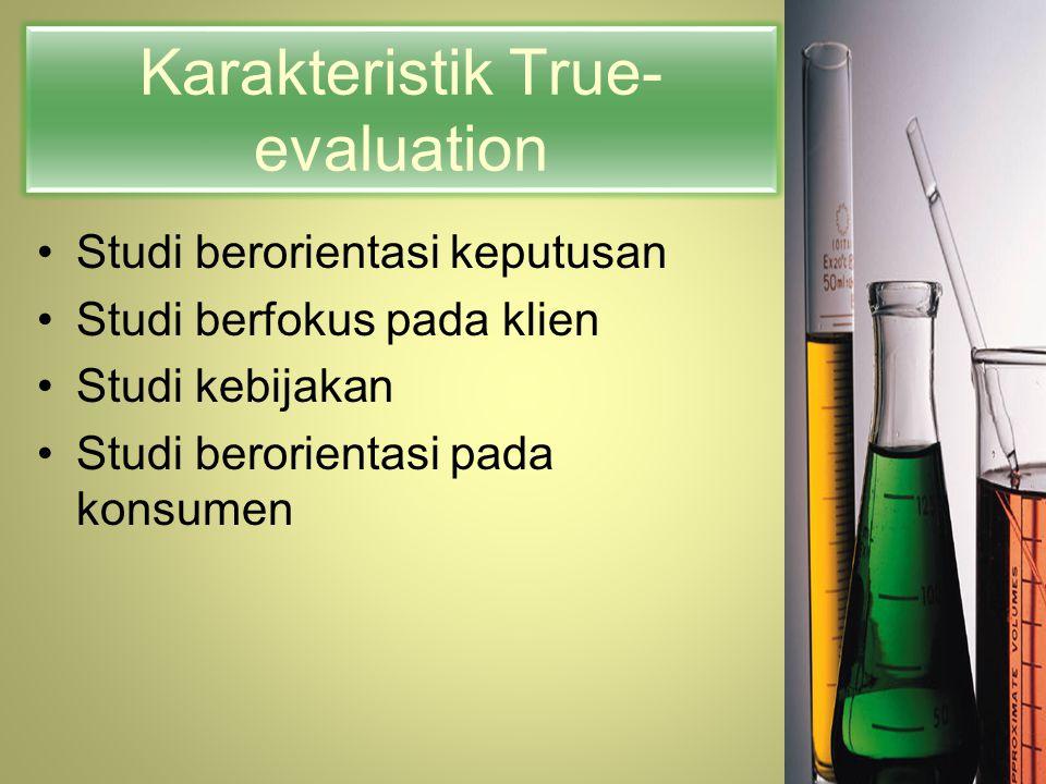Karakteristik True- evaluation Studi berorientasi keputusan Studi berfokus pada klien Studi kebijakan Studi berorientasi pada konsumen