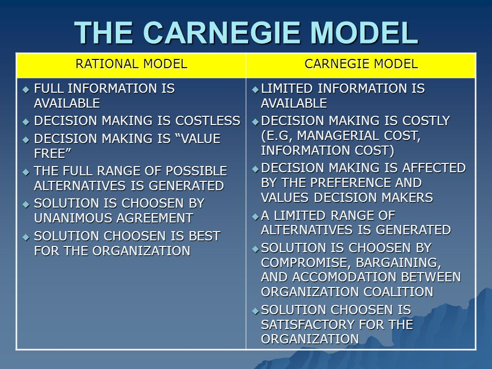 THE CARNEGIE MODEL RATIONAL MODEL CARNEGIE MODEL  FULL INFORMATION IS AVAILABLE  DECISION MAKING IS COSTLESS  DECISION MAKING IS VALUE FREE  THE FULL RANGE OF POSSIBLE ALTERNATIVES IS GENERATED  SOLUTION IS CHOOSEN BY UNANIMOUS AGREEMENT  SOLUTION CHOOSEN IS BEST FOR THE ORGANIZATION  LIMITED INFORMATION IS AVAILABLE  DECISION MAKING IS COSTLY (E.G, MANAGERIAL COST, INFORMATION COST)  DECISION MAKING IS AFFECTED BY THE PREFERENCE AND VALUES DECISION MAKERS  A LIMITED RANGE OF ALTERNATIVES IS GENERATED  SOLUTION IS CHOOSEN BY COMPROMISE, BARGAINING, AND ACCOMODATION BETWEEN ORGANIZATION COALITION  SOLUTION CHOOSEN IS SATISFACTORY FOR THE ORGANIZATION