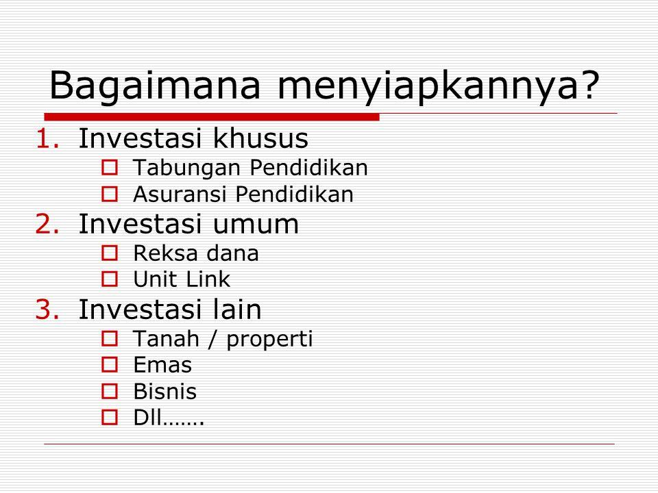 Bagaimana menyiapkannya? 1.Investasi khusus  Tabungan Pendidikan  Asuransi Pendidikan 2.Investasi umum  Reksa dana  Unit Link 3.Investasi lain  T