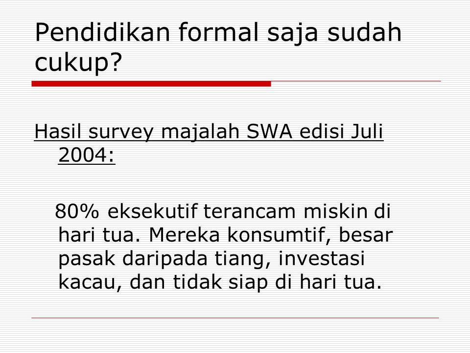 Pendidikan formal saja sudah cukup? Hasil survey majalah SWA edisi Juli 2004: 80% eksekutif terancam miskin di hari tua. Mereka konsumtif, besar pasak