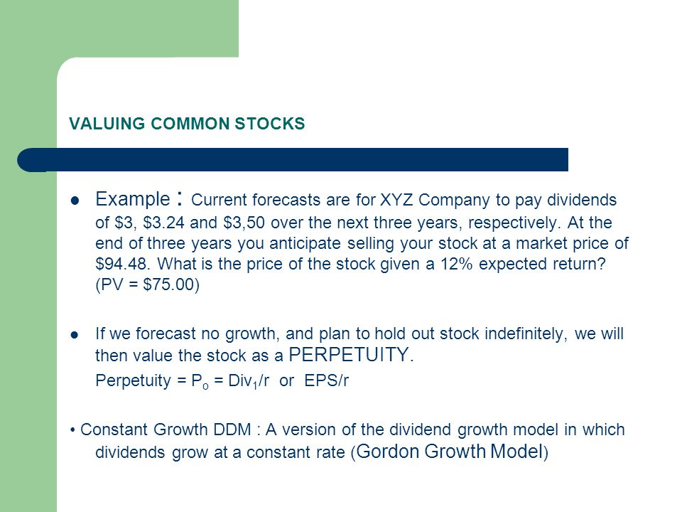 VALUING COMMON STOCKS ► GGM,  P 0 = Div 1 /(r – g) ► Example : What is the value of a stock that expects to pay a $3.00 dividend next year, and then increase the dividen at a rate of 8% per year, indefinitely.