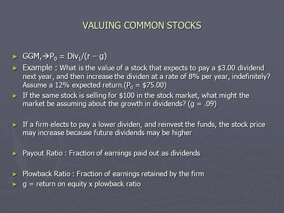 VALUING COMMON STOCKS ► GGM,  P 0 = Div 1 /(r – g) ► Example : What is the value of a stock that expects to pay a $3.00 dividend next year, and then increase the dividen at a rate of 8% per year, indefinitely.