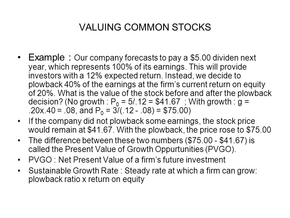 VALUING COMMON STOCKS Example : Our company forecasts to pay a $5.00 dividen next year, which represents 100% of its earnings. This will provide inves