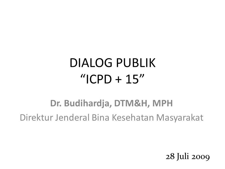 """DIALOG PUBLIK """"ICPD + 15"""" Dr. Budihardja, DTM&H, MPH Direktur Jenderal Bina Kesehatan Masyarakat 28 Juli 2009"""