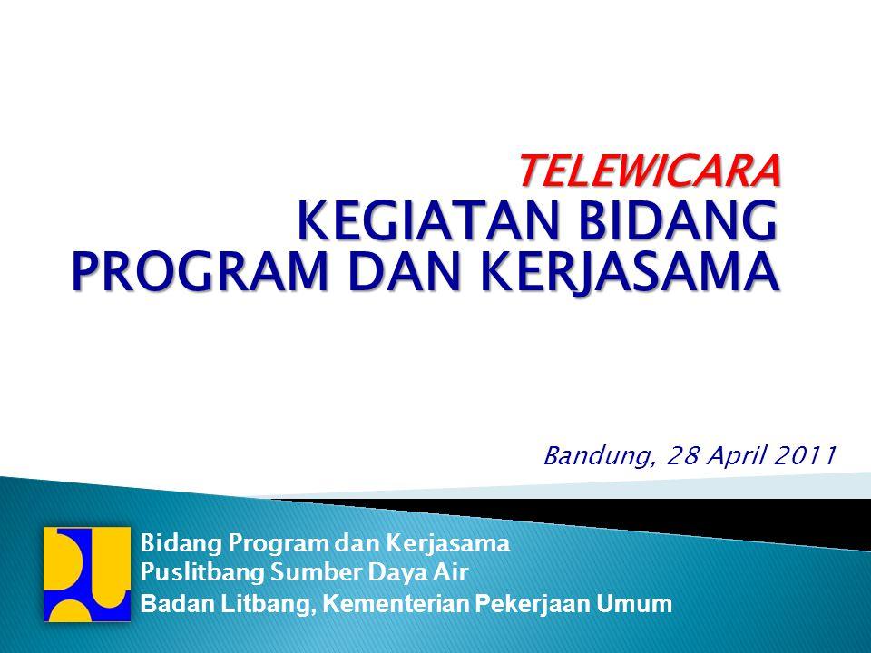 Bandung, 28 April 2011 Bidang Program dan Kerjasama Puslitbang Sumber Daya Air Badan Litbang, Kementerian Pekerjaan UmumTELEWICARA KEGIATAN BIDANG PROGRAM DAN KERJASAMA