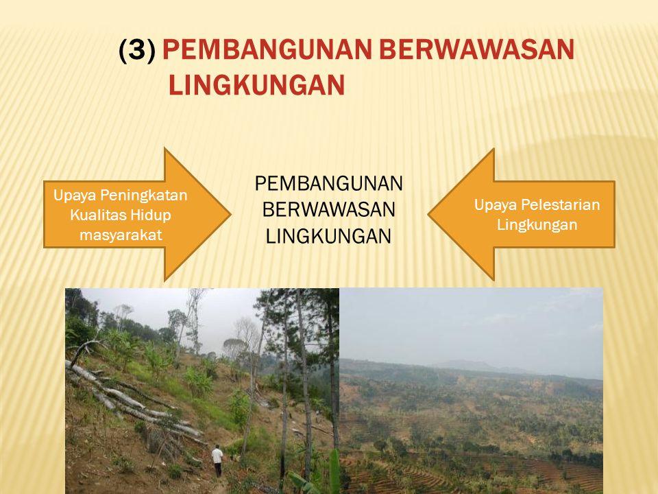 (3) PEMBANGUNAN BERWAWASAN LINGKUNGAN Upaya Peningkatan Kualitas Hidup masyarakat Upaya Pelestarian Lingkungan PEMBANGUNAN BERWAWASAN LINGKUNGAN