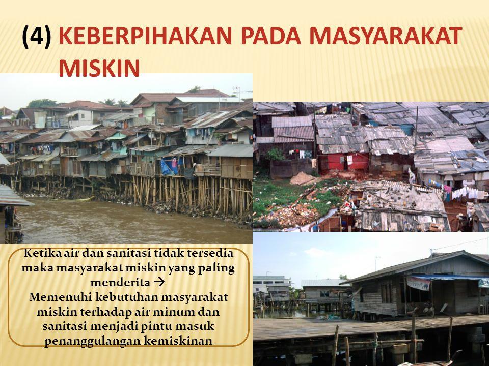 (4) KEBERPIHAKAN PADA MASYARAKAT MISKIN Ketika air dan sanitasi tidak tersedia maka masyarakat miskin yang paling menderita  Memenuhi kebutuhan masya