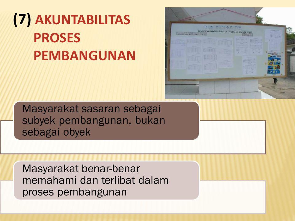 Masyarakat sasaran sebagai subyek pembangunan, bukan sebagai obyek Masyarakat benar-benar memahami dan terlibat dalam proses pembangunan (7) AKUNTABILITAS PROSES PEMBANGUNAN