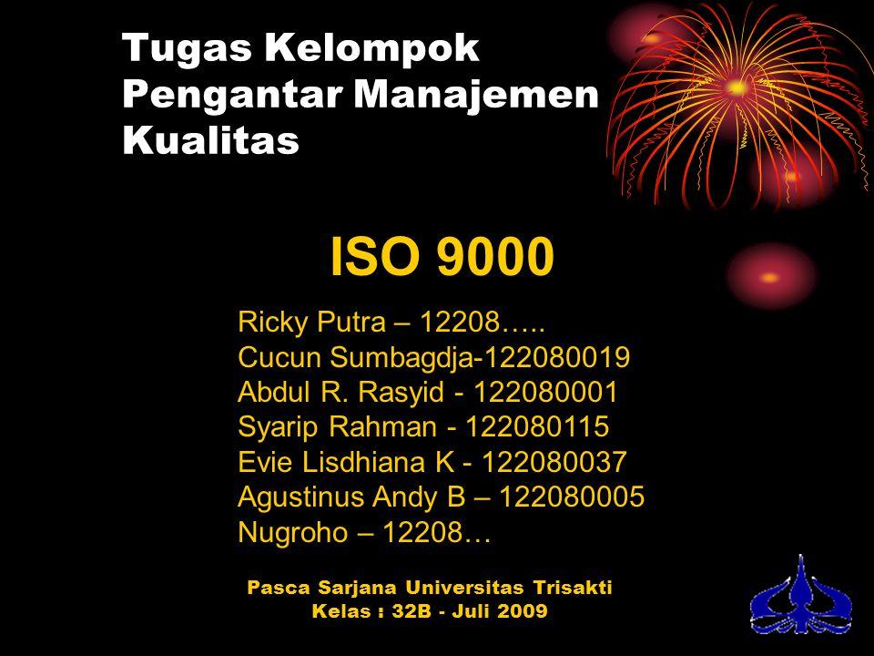 Tugas Kelompok Pengantar Manajemen Kualitas Pasca Sarjana Universitas Trisakti Kelas : 32B - Juli 2009 ISO 9000 Ricky Putra – 12208….. Cucun Sumbagdja