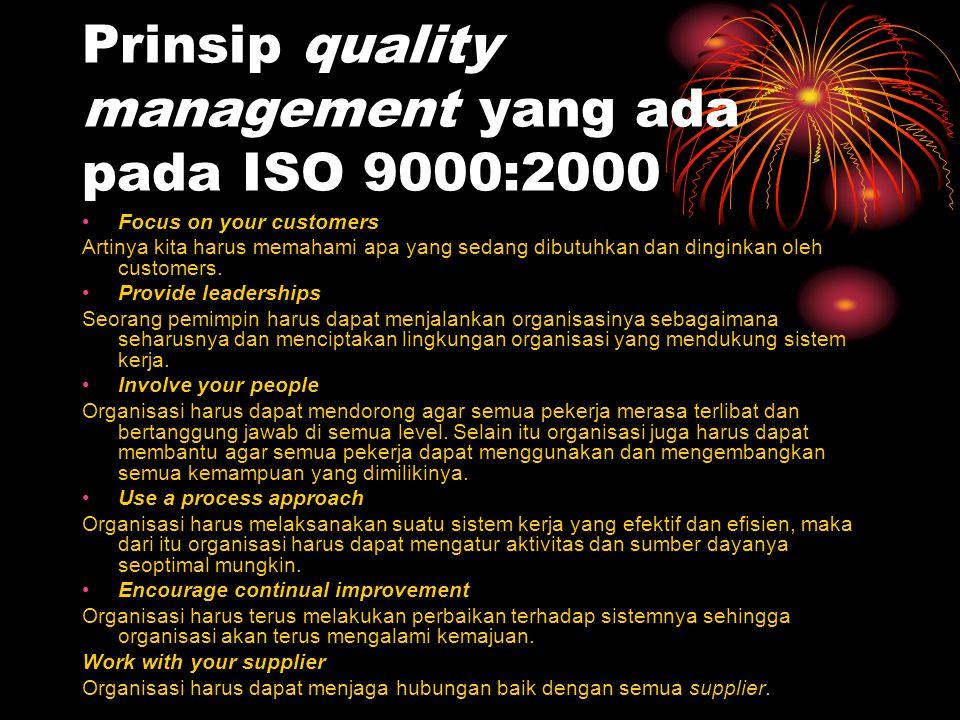 Prinsip quality management yang ada pada ISO 9000:2000 Focus on your customers Artinya kita harus memahami apa yang sedang dibutuhkan dan dinginkan ol