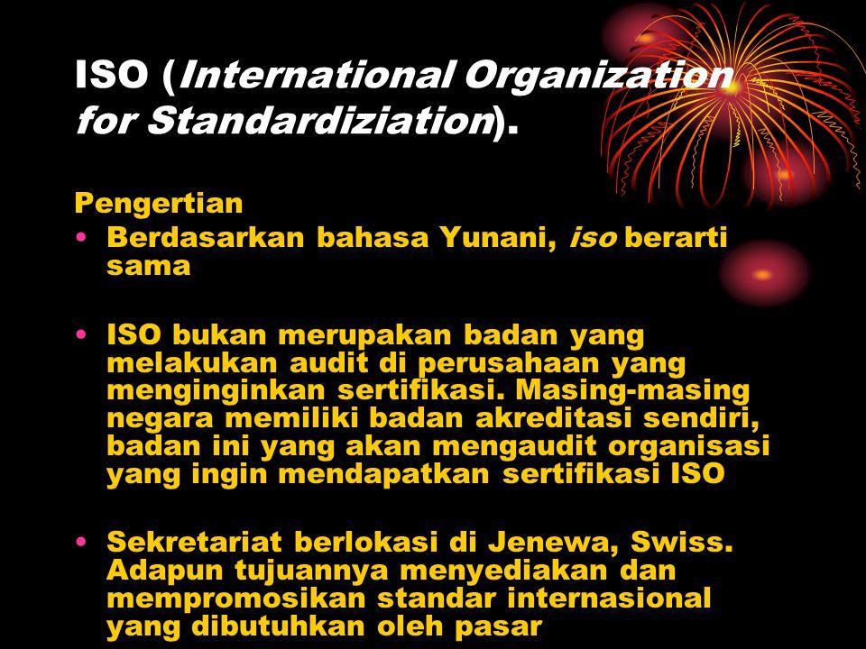ISO (International Organization for Standardiziation). Pengertian Berdasarkan bahasa Yunani, iso berarti sama ISO bukan merupakan badan yang melakukan