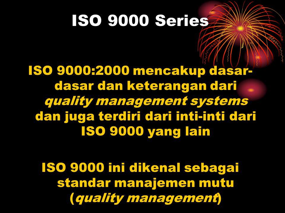 ISO 9000 Standar Internasional ISO 9000 adalah konsensus internasional untuk pelaksanaan manajemen yang baik Tujuan : untuk memastikan suatu organisasi mampu untuk selalu menghasilkan produk atau jasa yang memenuhi tuntutan mutu pelanggan.