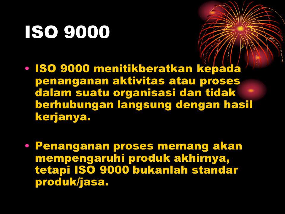 ISO 9000 ISO 9000 menitikberatkan kepada penanganan aktivitas atau proses dalam suatu organisasi dan tidak berhubungan langsung dengan hasil kerjanya.