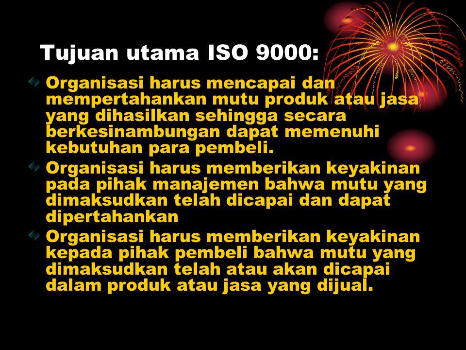 Tujuan utama ISO 9000: Organisasi harus mencapai dan mempertahankan mutu produk atau jasa yang dihasilkan sehingga secara berkesinambungan dapat memen