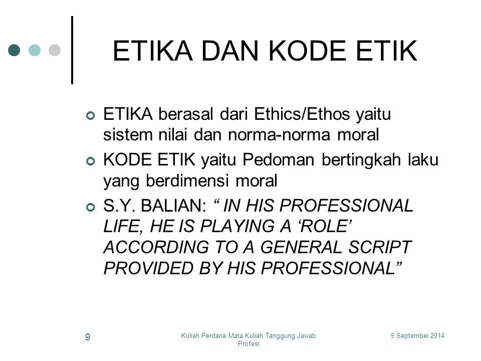 9 September 2014Kuliah Perdana Mata Kuliah Tanggung Jawab Profesi 9 ETIKA DAN KODE ETIK ETIKA berasal dari Ethics/Ethos yaitu sistem nilai dan norma-norma moral KODE ETIK yaitu Pedoman bertingkah laku yang berdimensi moral S.Y.