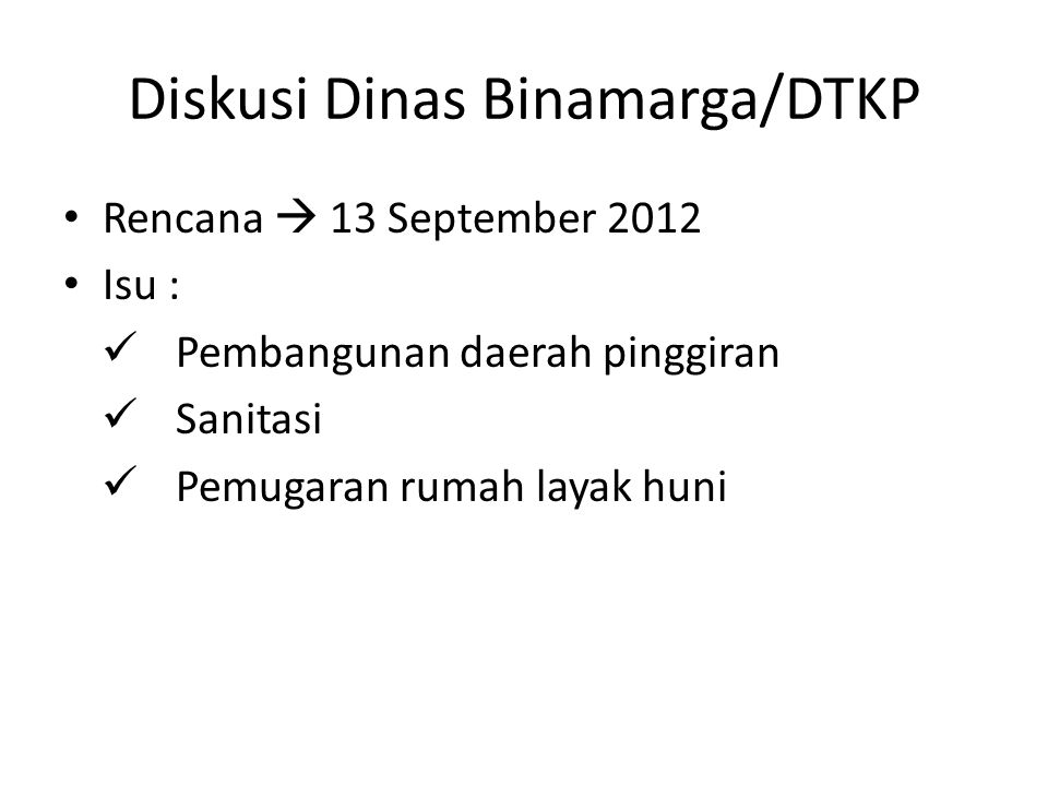 Diskusi Dinas Binamarga/DTKP Rencana  13 September 2012 Isu : Pembangunan daerah pinggiran Sanitasi Pemugaran rumah layak huni