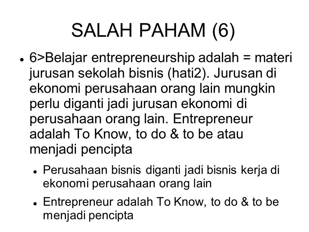 SALAH PAHAM (6) 6>Belajar entrepreneurship adalah = materi jurusan sekolah bisnis (hati2). Jurusan di ekonomi perusahaan orang lain mungkin perlu diga