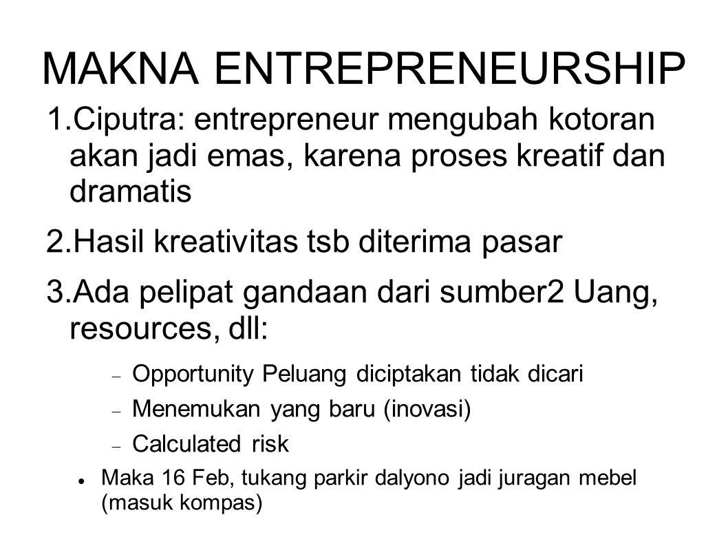 MAKNA ENTREPRENEURSHIP 1.Ciputra: entrepreneur mengubah kotoran akan jadi emas, karena proses kreatif dan dramatis 2.Hasil kreativitas tsb diterima pa