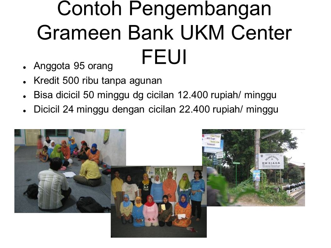 Contoh Pengembangan Grameen Bank UKM Center FEUI Anggota 95 orang Kredit 500 ribu tanpa agunan Bisa dicicil 50 minggu dg cicilan 12.400 rupiah/ minggu
