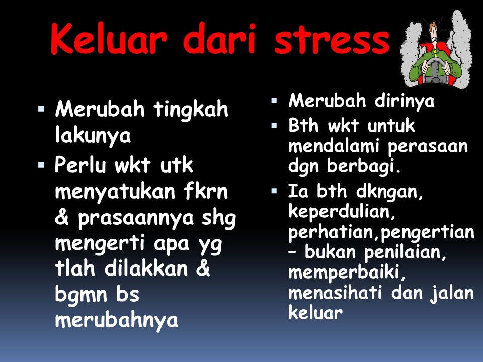 Keluar dari stress  Merubah tingkah lakunya  Perlu wkt utk menyatukan fkrn & prasaannya shg mengerti apa yg tlah dilakkan & bgmn bs merubahnya  Mer