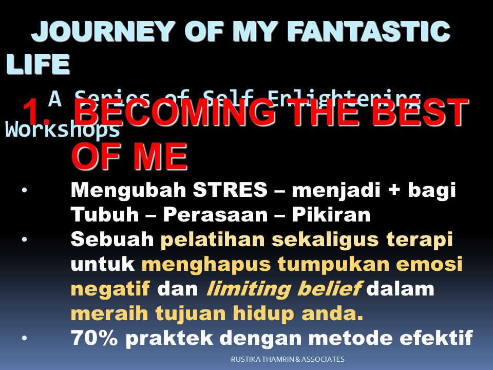 RUSTIKA THAMRIN & ASSOCIATES JOURNEY OF MY FANTASTIC LIFE JOURNEY OF MY FANTASTIC LIFE A Series of Self Enlightening Workshops BECOMING THE BEST OF ME