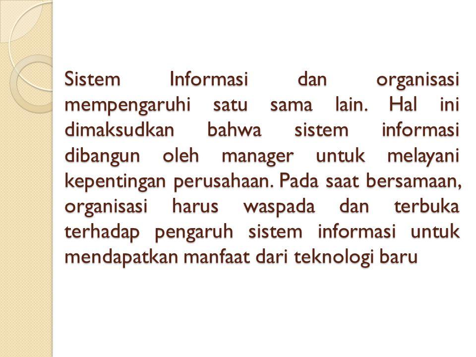 Sistem Informasi dan organisasi mempengaruhi satu sama lain. Hal ini dimaksudkan bahwa sistem informasi dibangun oleh manager untuk melayani kepenting