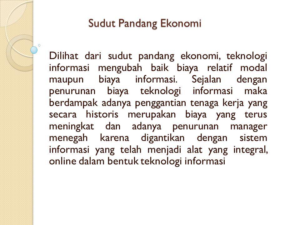 Sudut Pandang Ekonomi Dilihat dari sudut pandang ekonomi, teknologi informasi mengubah baik biaya relatif modal maupun biaya informasi. Sejalan dengan