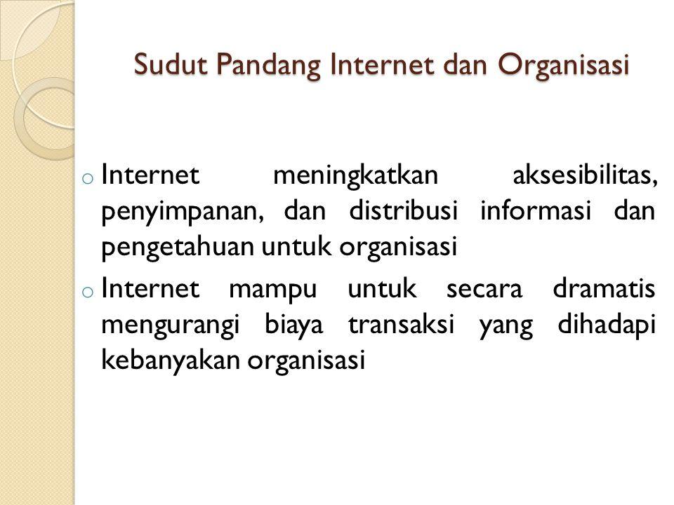 Sudut Pandang Internet dan Organisasi o Internet meningkatkan aksesibilitas, penyimpanan, dan distribusi informasi dan pengetahuan untuk organisasi o