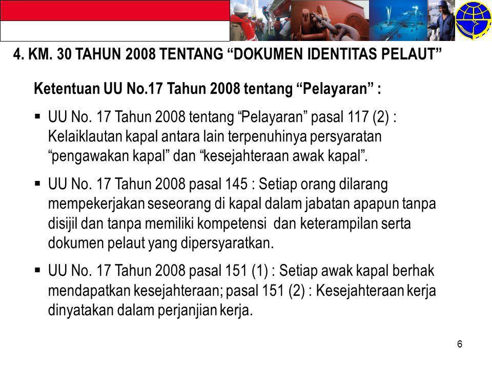 "6 4. KM. 30 TAHUN 2008 TENTANG ""DOKUMEN IDENTITAS PELAUT"" Ketentuan UU No.17 Tahun 2008 tentang ""Pelayaran"" :  UU No. 17 Tahun 2008 tentang ""Pelayara"