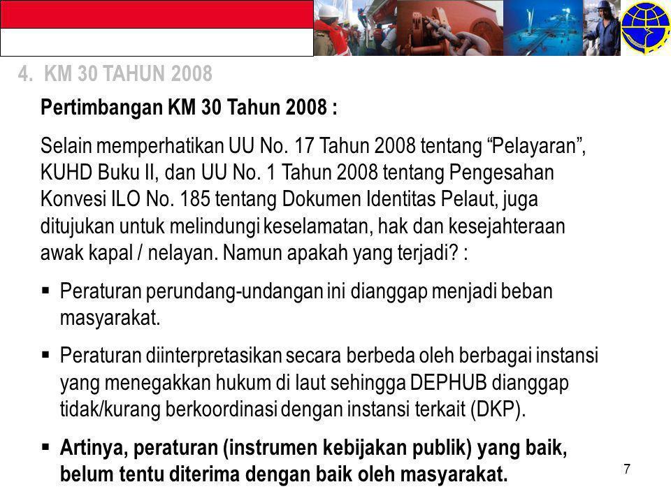 "7 4. KM 30 TAHUN 2008 Pertimbangan KM 30 Tahun 2008 : Selain memperhatikan UU No. 17 Tahun 2008 tentang ""Pelayaran"", KUHD Buku II, dan UU No. 1 Tahun"