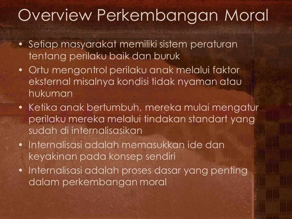 Overview Perkembangan Moral Ada 3 aspek dasar moral yaitu : –Kognitif : Komponennya adalah pengetahuan tentang peraturan-peraturan etis dan penilaian tindakan yang baik dan buruk –Perilaku (Behavioral) Komponen perilaku merujuk kepada perilaku nyata orang-orang dalam situasi yang menyebabkan adanya pertimbangan etis –Emosi Komponen Emosi fokus pada perasaan orang tentang situasi dan perilaku yang melibatkan keputusan etis dan moral Teori-teori yang mendasari ke-3 aspek dasar di atas al : –Teori Kognitif  investigasi pada penilaian moral –Teori Belajar  mempelajari perilaku etis –Teori Psikoanalitis  Menguji kompenen afektif moral