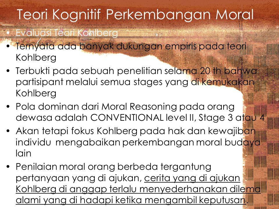 Teori Kognitif Perkembangan Moral Evaluasi Teori Kohlberg Ternyata ada banyak dukungan empiris pada teori Kohlberg Terbukti pada sebuah penelitian selama 20 th bahwa partisipant melalui semua stages yang di kemukakan Kohlberg Pola dominan dari Moral Reasoning pada orang dewasa adalah CONVENTIONAL level II, Stage 3 atau 4 Akan tetapi fokus Kohlberg pada hak dan kewajiban individu mengabaikan perkembangan moral budaya lain Penilaian moral orang berbeda tergantung pertanyaan yang di ajukan, cerita yang di ajukan Kohlberg di anggap terlalu menyederhanakan dilema alami yang di hadapi ketika mengambil keputusan.